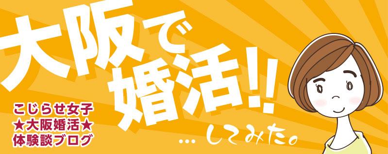 こじらせ女子★大阪婚活★体験談ブログ 大阪で婚活!!…してみた。